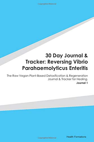 30 Day Journal & Tracker: Reversing Vibrio Parahaemolyticus Enteritis: The Raw Vegan Plant-Based Detoxification & Regeneration Journal & Tracker for Healing. Journal 1