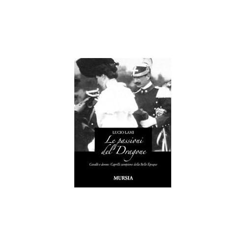Le Passioni Del Dragone. Cavalli E Donne: Caprilli Campione Della Belle Époque