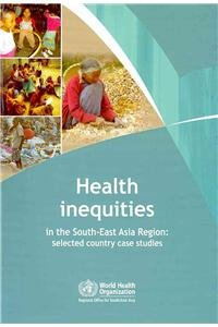 Health Inequities in the South-East Asia Region: Selected Country Case Studies (Searo Publication)