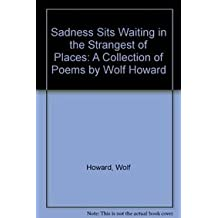 Sadness Sits Waiting in the Strangest of Places: A Collection of Poems by Wolf Howard