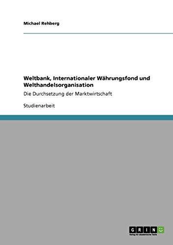 Weltbank, Internationaler Währungsfond und Welthandelsorganisation: Die Durchsetzung der Marktwirtschaft