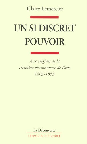 Un si discret pouvoir : Aux origines de la Chambre de Commerce de Paris