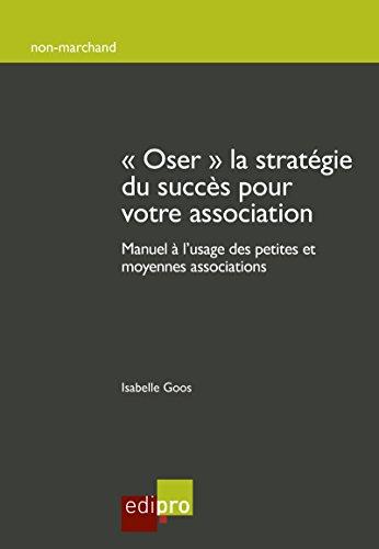 Oser la stratégie du succès pour votre association: Manuel à l'usage des petites et moyennes associations (HORS COLLECTION)