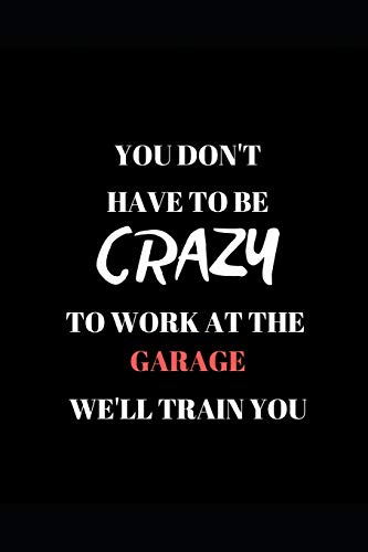 You Don't Have To Be Crazy  To Work At The Garage  We'll Train You: Funny Work  Writing 120 pages Notebook Journal -  Small Lined  (6