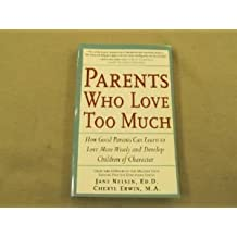Parents Who Love Too Much: How Good Parents Can Learn to Love More Wisely and Develop Children of Character by Jane Nelsen Ed.D. (2000-10-12)