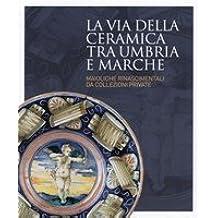 LA VIA DELLA CERAMICA TRA UMBRIA E MARCHE. Maioliche Rinascimentali da Collezioni Private. Gubbio, Palazzo Ducale, 26 giugno 2010 - 30 gennaio 2011.