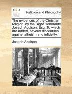 The evidences of the Christian religion, by the Right Honorable Joseph Addison, Esq; To which are added, several discourses against atheism and infidelity,
