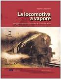 Image de La locomotiva a vapore. Viaggio tra tecnica e condotta di un mezzo di ieri
