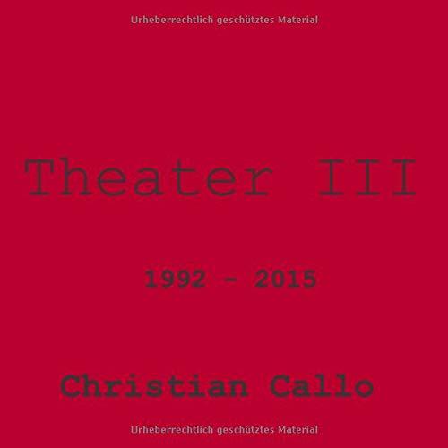 Theater III: 1992 - 2015 (Theater Christian Callo, Band 3)