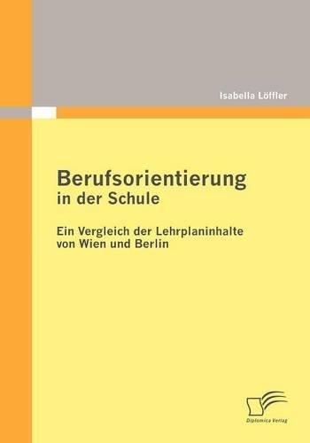 Berufsorientierung in der Schule - ein Vergleich der Lehrplaninhalte von Wien und Berlin