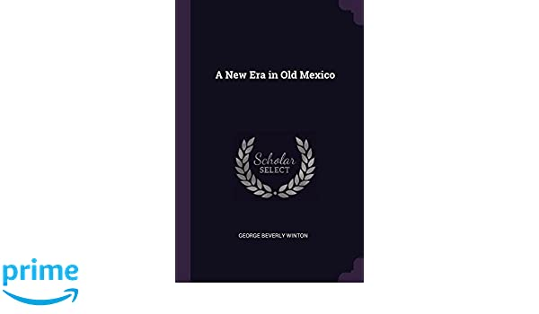 A New Era in Old Mexico  Amazon.in  George Beverly Winton  Books 9ea676021dc