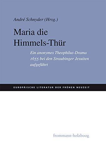 Maria Die Himmels-Thür: Ein anonymes Theophilus-Drama 1655 bei den Straubinger Jesuiten aufgeführt (Europäische Literatur der Frühen Neuzeit 1)
