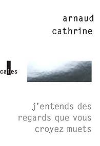 J'entends des regards que vous croyez muets par Arnaud Cathrine