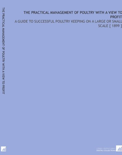 The Practical Management of Poultry With a View to Profit: A Guide to Successful Poultry Keeping on a Large or Small Scale 1899