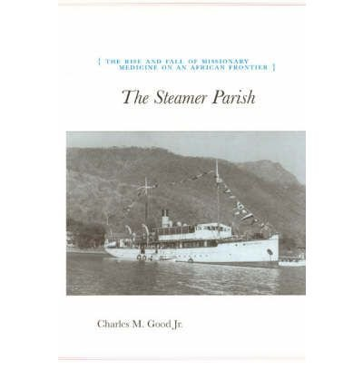 [(The Steamer Parish: The Rise and Fall of Missionary Medicine on an African Frontier)] [Author: Charles M. Good] published on (March, 2004)