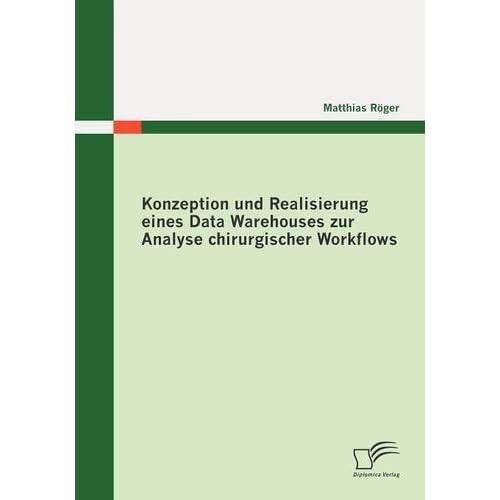 Konzeption und Realisierung eines Data Warehouses zur Analyse chirurgischer Workflows by Matthias R??ger (2010-05-31)