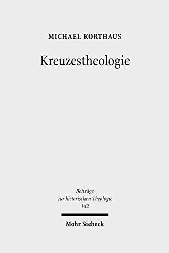 Kreuzestheologie: Geschichte und Gehalt eines Programmbegriffs in der evangelischen Theologie (Beiträge zur historischen Theologie, Band 142)