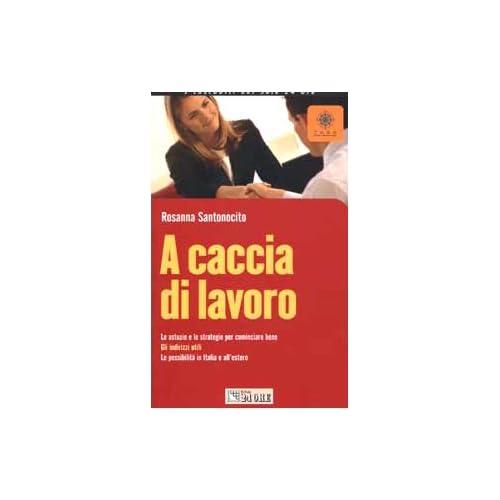 A Caccia Di Lavoro. Le Astuzie E Le Strategie Per Cominciare Bene. Gli Indirizzi Utili. Le Possibilità In Italia E All'estero
