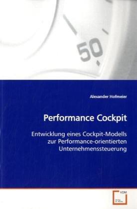 Performance Cockpit: Entwicklung eines Cockpit-Modells zur Performance-orientierten Unternehmenssteuerung