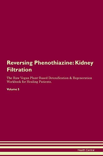 Reversing Phenothiazine: Kidney Filtration The Raw Vegan Plant-Based Detoxification & Regeneration Workbook for Healing Patients.Volume 5