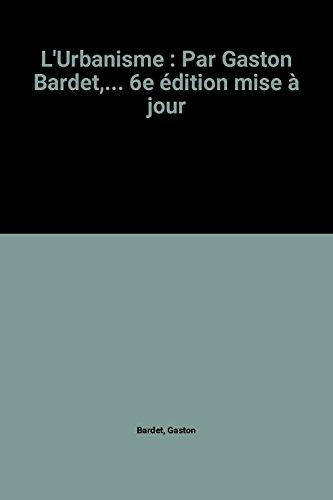 L'Urbanisme : Par Gaston Bardet,... 6e édition mise à jour