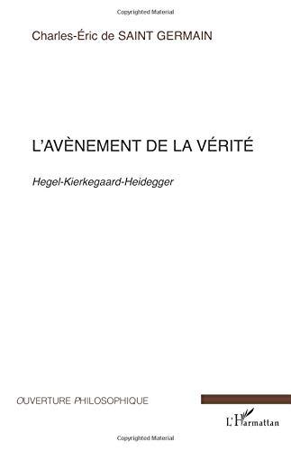 L'avènement de la vérité. : Hegel-Kierkegaard-Heidegger par Charles-Eric Saint Germain