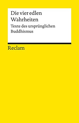 Die vier edlen Wahrheiten: Texte des ursprünglichen Buddhismus (Reclams Universal-Bibliothek)