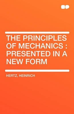 the-principles-of-mechanics-presented-in-a-new-form-by-heinrich-hertz-published-january-2010