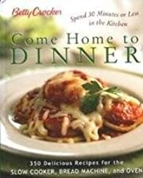 Betty Crocker Come Home To Dinner: 350 Delicious Recipes For The Slow Cooker, Bread Machine, And Oven