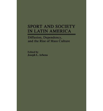 [( Sport and Society in Latin America: Diffusion Dependency and the Rise of Mass Culture )] [by: Joseph L. Arbena] [Aug-1988]