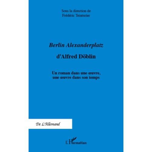 <em>Berlin Alexanderplatz </em>d'Alfred Döblin: Un roman dans une oeuvre, une oeuvre dans son temps (De L'Allemand)