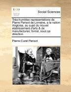 Très-humbles representations de Pierre Parisot de Lorraine, a la nation Angloise, au sujet du nouvel etablissement d'arts & de manufactures; formé, sous sa direction