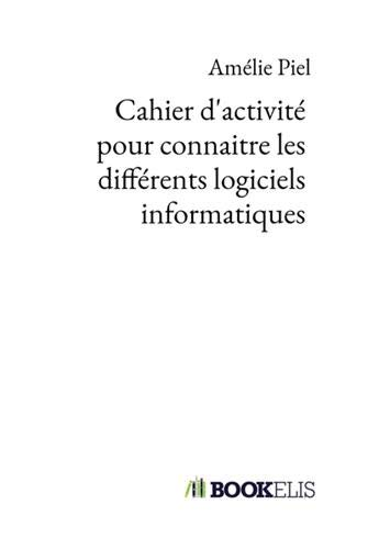 Cahier d'activité pour connaitre les différents logiciels informatiques par Amélie Piel