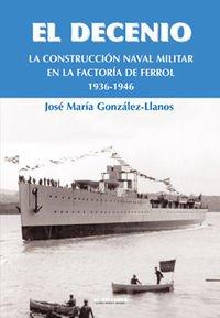 Decenio, El - La Construccion Naval Militar En El Ferrol 1936-1946 por Jose Maria Gonzalez-Llanos