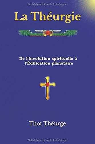 La Théurgie: De l'involution spirituelle à l'Édification planétaire par  Thot Théurge