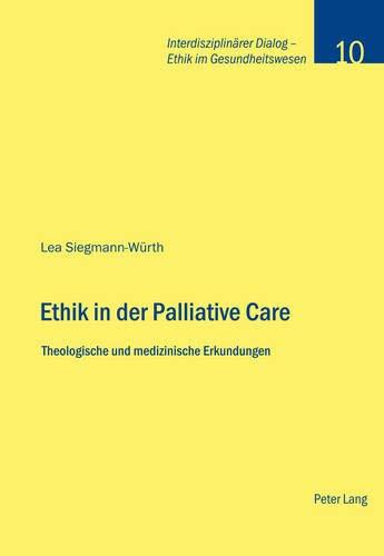 Ethik in der Palliative Care: Theologische und medizinische Erkundungen (Interdisziplinärer Dialog - Ethik im Gesundheitswesen, Band 10)