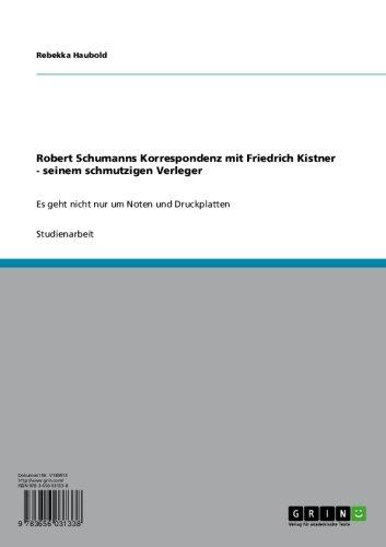 Robert Schumanns Korrespondenz mit Friedrich Kistner - seinem schmutzigen Verleger: Es geht nicht nur um Noten und Druckplatten