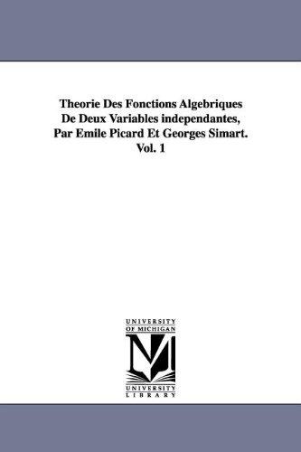 Theorie Des Fonctions Algebriques de Deux Variables Independantes, Par Emile Picard Et Georges Simart.Vol. 1