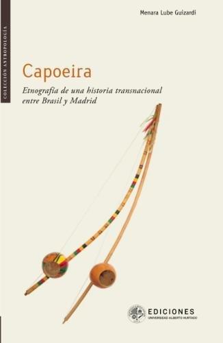 Capoeira: Etnografía de una historia transnacional entre Brasil y Madrid por Menara Lube Guizardi