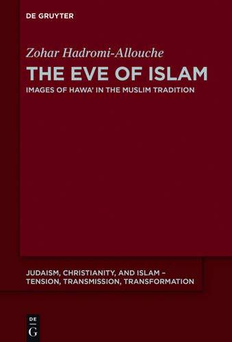 The Eve of Islam: Images of Hawa' in the Muslim Tradition (Judaism, Christianity, and Islam – Tension, Transmission, Transformation, Band 5)