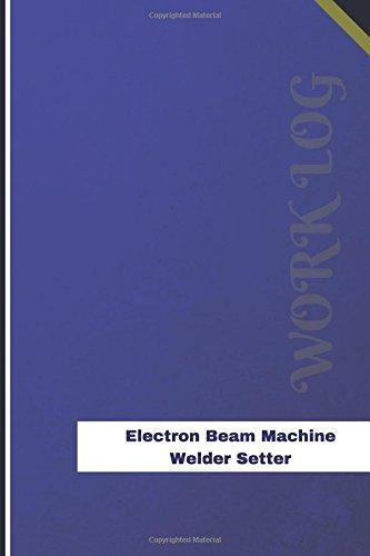 Electron Beam Machine Welder Setter Work Log: Work Journal, Work Diary, Log - 126 pages, 6 x 9 inches (Orange Logs/Work Log) (Electron Beam)
