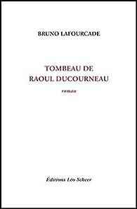 Tombeau de Raoul Ducourneau: roman par Bruno Lafourcade