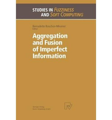 [(Aggregation and Fusion of Imperfect Information )] [Author: Bernadette Bouchon-Meunier] [Oct-2013]