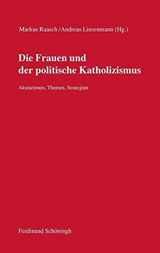 Die Frauen und der politische Katholizismus: Akteurinnen, Themen, Strategien (Kommission für Zeitgeschichte - Rote Reihe)