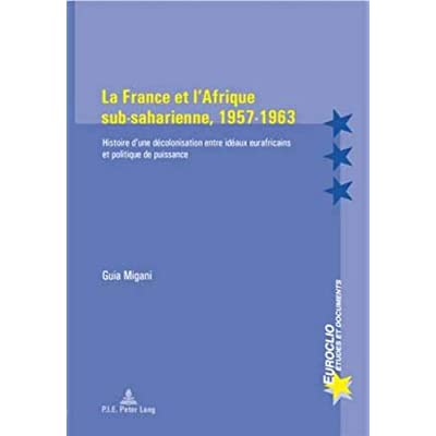 La France et l'Afrique Sub-Saharienne, 1957-1963: Histoire d'une Decolonisation Entre Ideaux Eurafricains et Politique de Puissance
