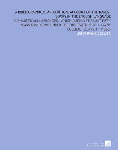 A Bibliographical and Critical Account of the Rarest Books in the English Language: Alphabetically Arranged, Which During the Last Fifty Years Have ... of J. Payne Collier, F.S.a (V.1 ) (1866) por John Payne Collier