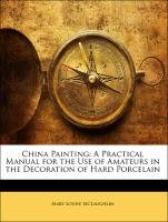 China Painting: A Practical Manual for the Use of Amateurs in the Decoration of Hard Porcelain