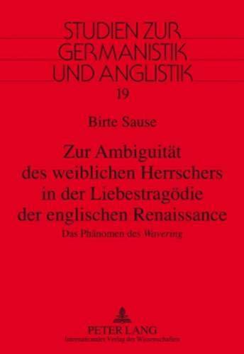 """Zur Ambiguität des weiblichen Herrschers in der Liebestragödie der englischen Renaissance: Das Phänomen des """"Wavering</I> (Studien zur Germanistik und Anglistik)"""