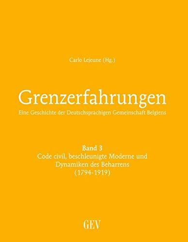 Grenzerfahrungen Band 3: Code civil, beschleunigte Moderne und Dynamiken des Beharrens (1794-1919): Eine Geschichte der Deutschsprachigen Gemeinschaft Belgiens