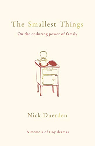 The Smallest Things: On the Enduring Power of Family - A Memoir of Tiny Dramas by [Duerden, Nick]